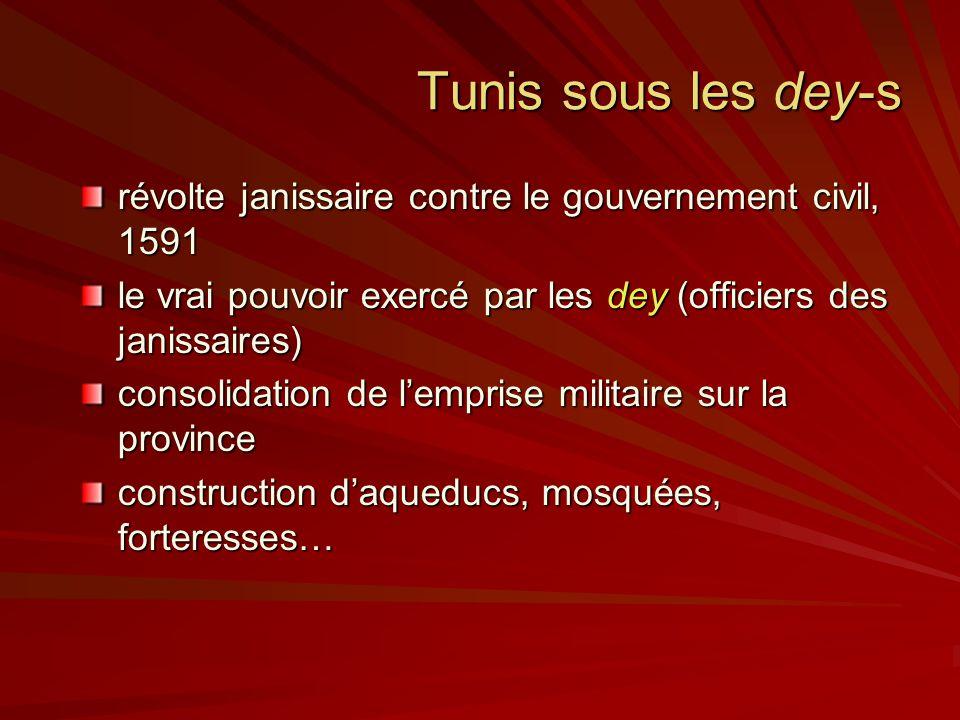 Tunis sous les dey-s révolte janissaire contre le gouvernement civil, 1591 le vrai pouvoir exercé par les dey (officiers des janissaires) consolidation de lemprise militaire sur la province construction daqueducs, mosquées, forteresses…