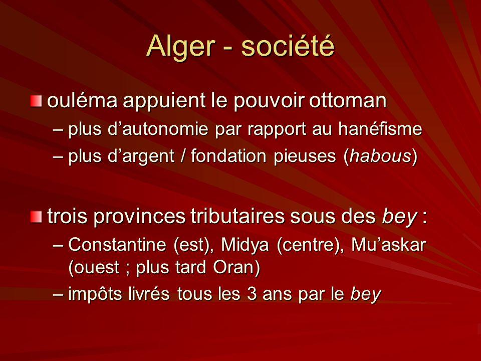Alger - société ouléma appuient le pouvoir ottoman –plus dautonomie par rapport au hanéfisme –plus dargent / fondation pieuses (habous) trois provinces tributaires sous des bey : –Constantine (est), Midya (centre), Muaskar (ouest ; plus tard Oran) –impôts livrés tous les 3 ans par le bey