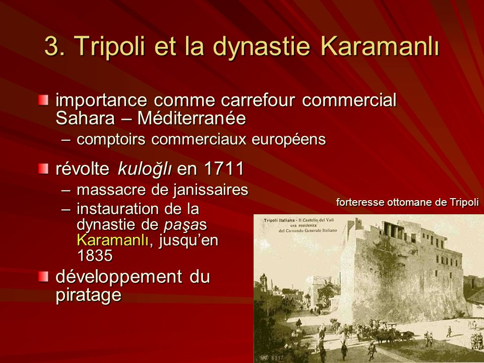 3. Tripoli et la dynastie Karamanlı révolte kuloğlı en 1711 –massacre de janissaires –instauration de la dynastie de paşas Karamanlı, jusquen 1835 dév