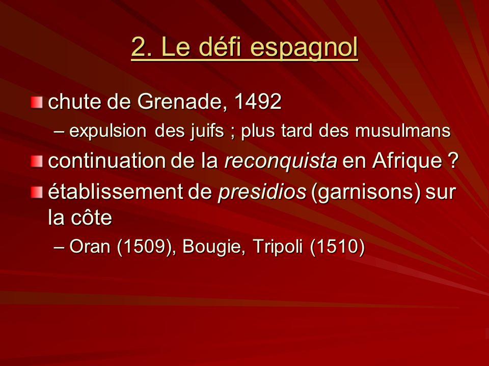 2. Le défi espagnol chute de Grenade, 1492 –expulsion des juifs ; plus tard des musulmans continuation de la reconquista en Afrique ? établissement de