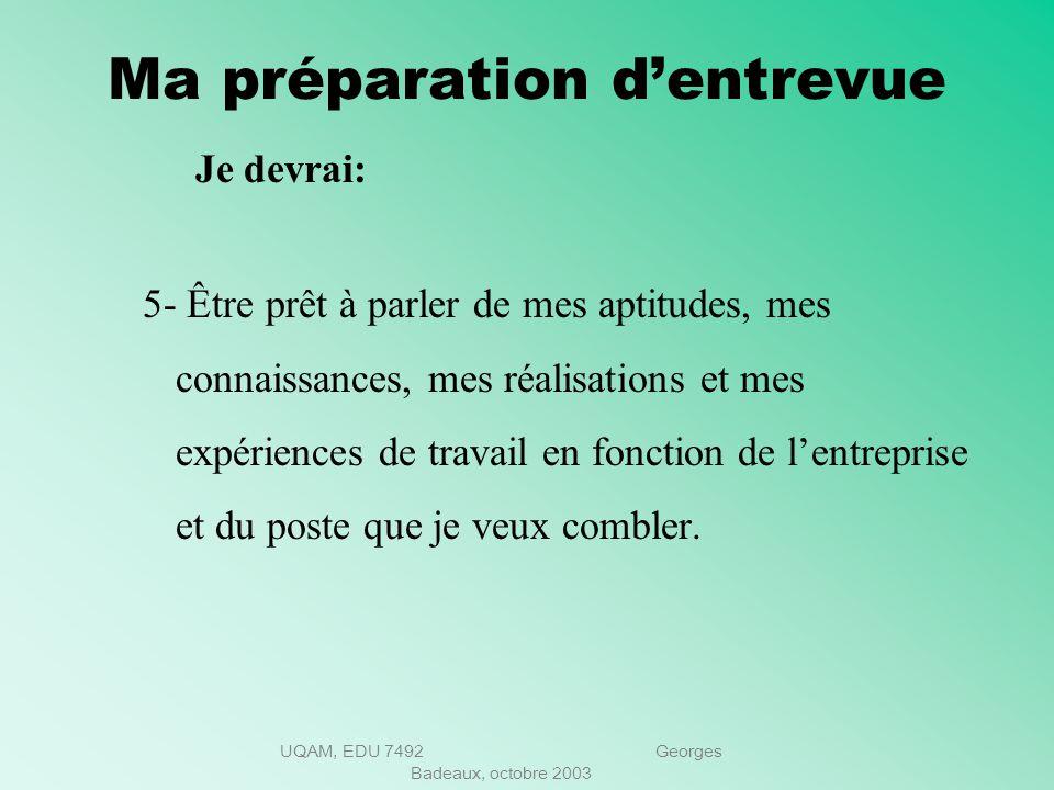 UQAM, EDU 7492 Georges Badeaux, octobre 2003 Ma préparation dentrevue Je devrai : 4.Bien posséder mon curriculum vitae. Quelle impression je donnerai