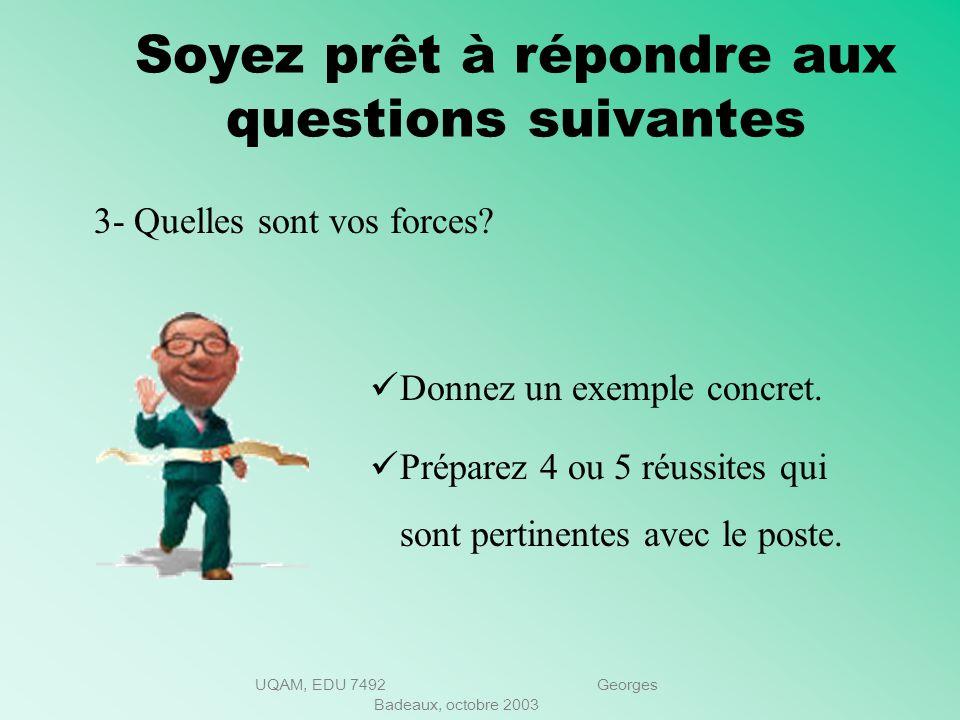 UQAM, EDU 7492 Georges Badeaux, octobre 2003 Soyez prêt à répondre aux questions suivantes 2- Pourquoi voulez-vous quitter votre emploi? Soyez bref et