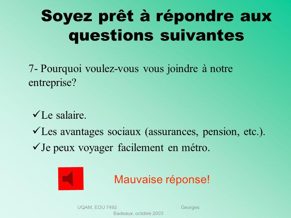 UQAM, EDU 7492 Georges Badeaux, octobre 2003 Soyez prêt à répondre aux questions suivantes 6- Quelles sont vos principales réalisations dans votre der