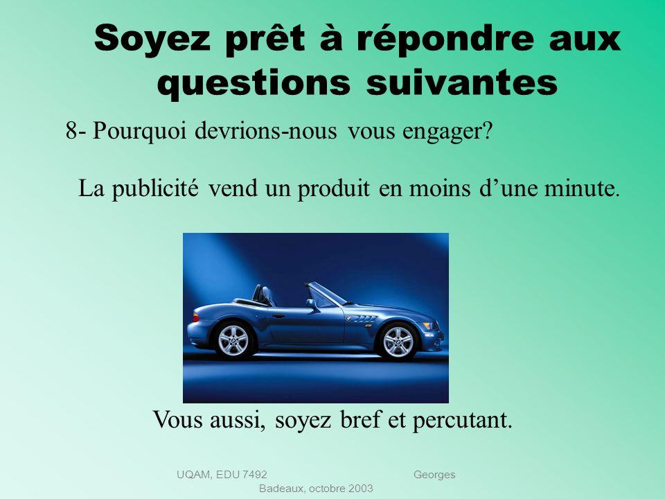 UQAM, EDU 7492 Georges Badeaux, octobre 2003 Soyez prêt à répondre aux questions suivantes 7- Pourquoi voulez-vous vous joindre à notre entreprise? Le