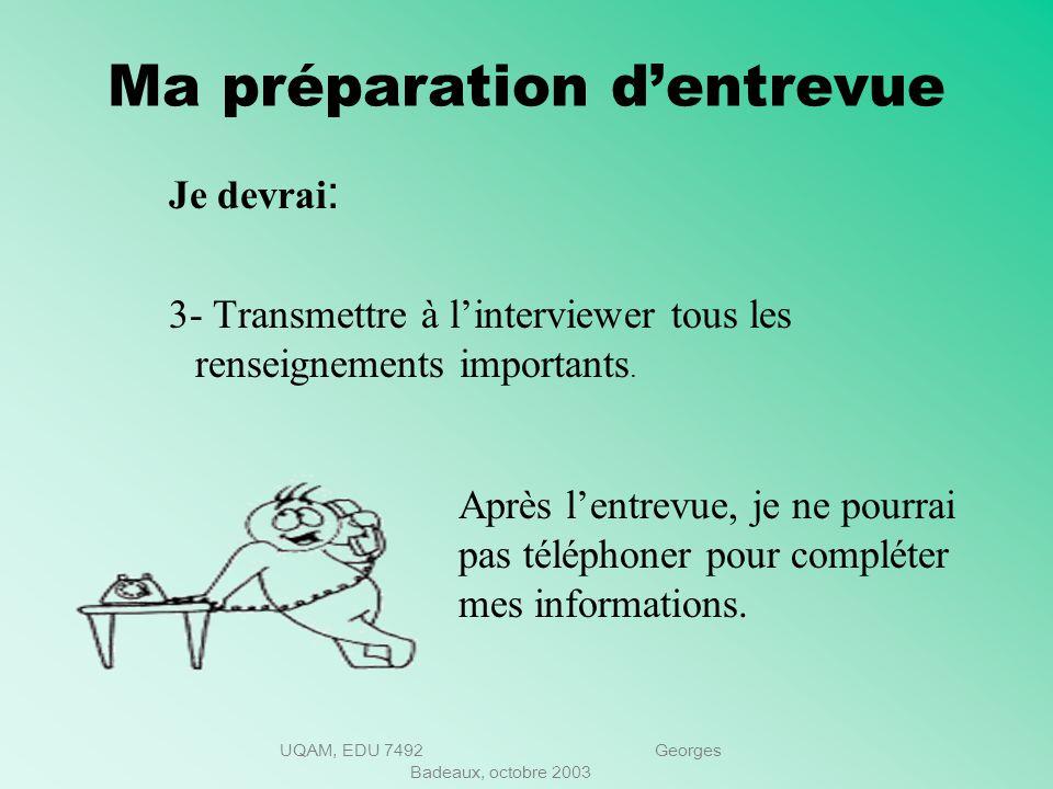 UQAM, EDU 7492 Georges Badeaux, octobre 2003 Ma préparation dentrevue Je devrai: 2- Obtenir de linformation sur lentreprise et les exigences du poste.