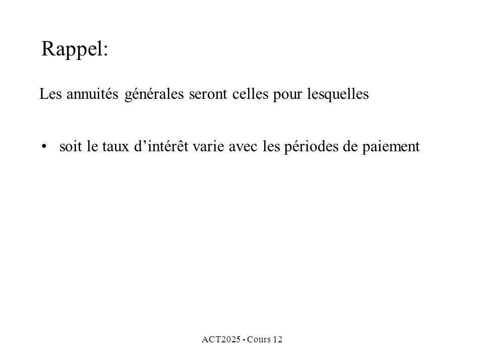 ACT2025 - Cours 12 Les annuités générales seront celles pour lesquelles soit le taux dintérêt varie avec les périodes de paiement Rappel: