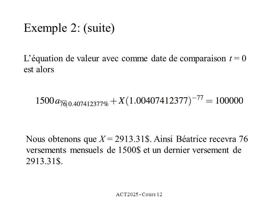 ACT2025 - Cours 12 Léquation de valeur avec comme date de comparaison t = 0 est alors Exemple 2: (suite) Nous obtenons que X = 2913.31$. Ainsi Béatric