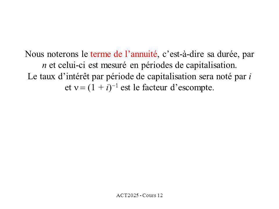 ACT2025 - Cours 12 Nous noterons le terme de lannuité, cest-à-dire sa durée, par n et celui-ci est mesuré en périodes de capitalisation. Le taux dinté