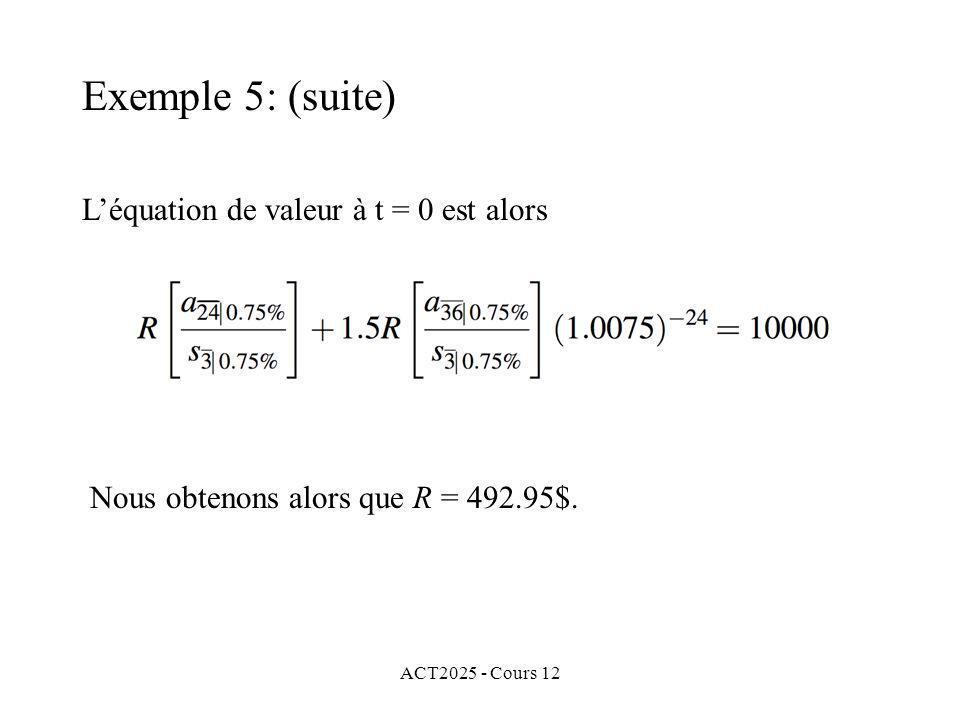 ACT2025 - Cours 12 Léquation de valeur à t = 0 est alors Nous obtenons alors que R = 492.95$. Exemple 5: (suite)
