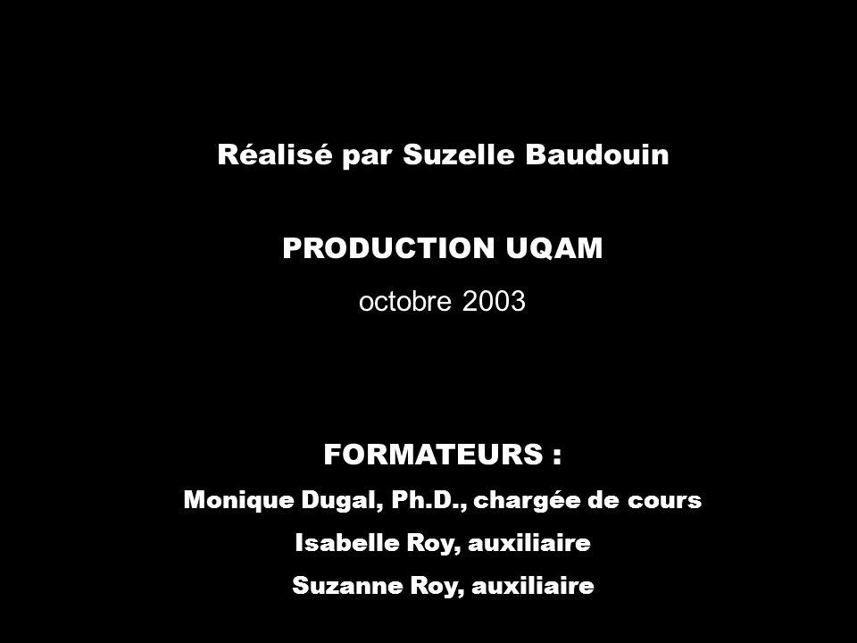 Réalisé par Suzelle Baudouin PRODUCTION UQAM octobre 2003 FORMATEURS : Monique Dugal, Ph.D., chargée de cours Isabelle Roy, auxiliaire Suzanne Roy, au