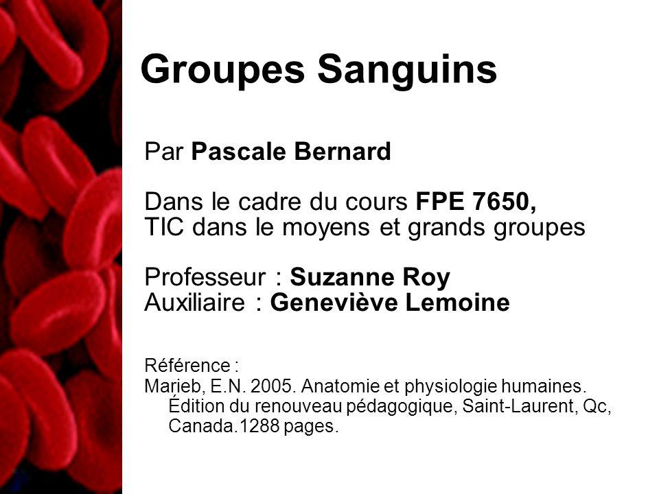 Groupes Sanguins Par Pascale Bernard Dans le cadre du cours FPE 7650, TIC dans le moyens et grands groupes Professeur : Suzanne Roy Auxiliaire : Geneviève Lemoine Référence : Marieb, E.N.
