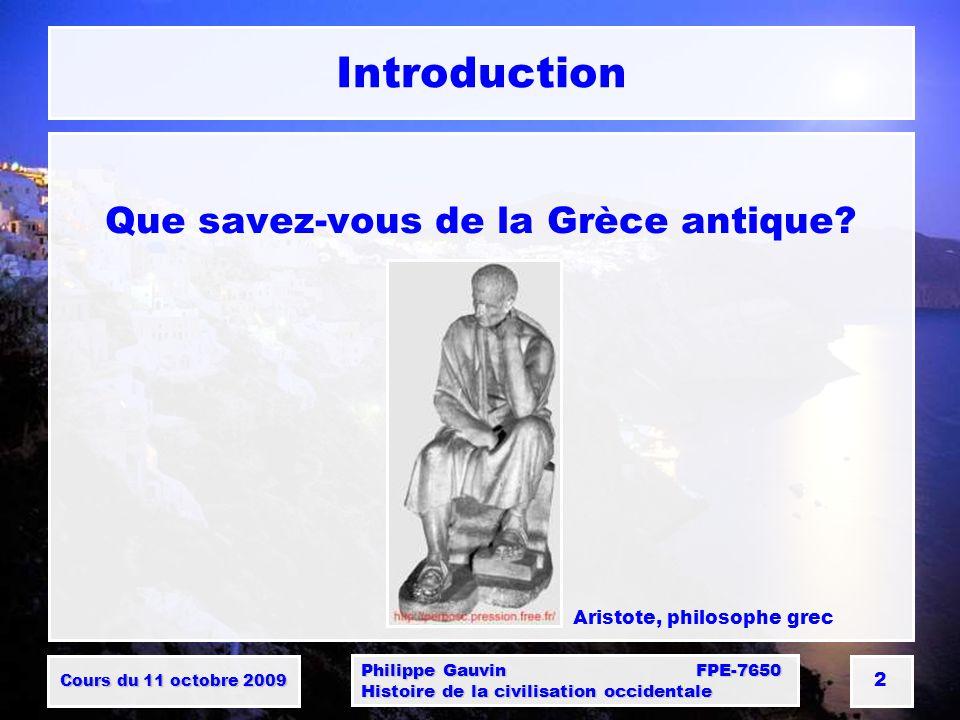 Cours du 11 octobre 2009 Philippe Gauvin FPE-7650 Histoire de la civilisation occidentale 2 Introduction Que savez-vous de la Grèce antique.