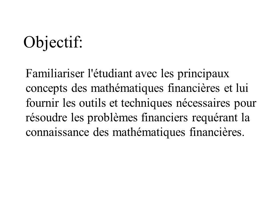 Objectif: Familiariser l étudiant avec les principaux concepts des mathématiques financières et lui fournir les outils et techniques nécessaires pour résoudre les problèmes financiers requérant la connaissance des mathématiques financières.