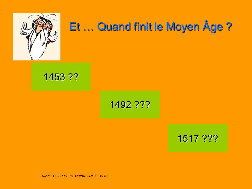 UQAM, FPE 7650 - 30, Étienne Côté, 12-10-04 Et … Quand finit le Moyen Âge .