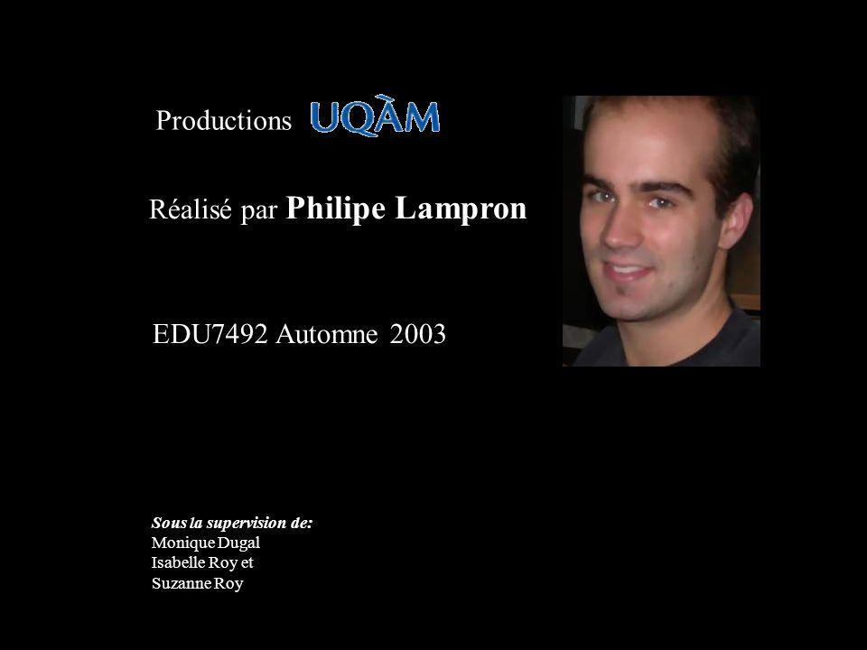 Réalisé par Philipe Lampron Productions EDU7492 Automne 2003 Sous la supervision de: Monique Dugal Isabelle Roy et Suzanne Roy