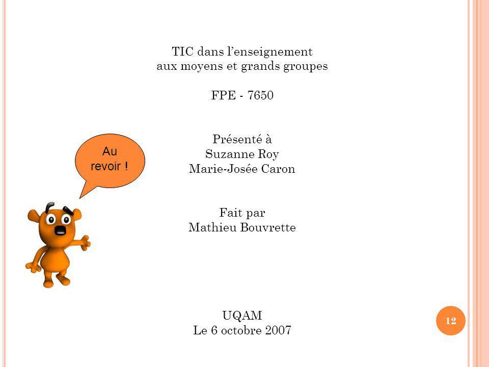 12 TIC dans lenseignement aux moyens et grands groupes FPE - 7650 Présenté à Suzanne Roy Marie-Josée Caron Fait par Mathieu Bouvrette UQAM Le 6 octobre 2007 Au revoir !
