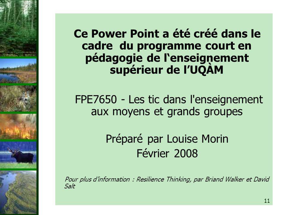 11 Ce Power Point a été créé dans le cadre du programme court en pédagogie de lenseignement supérieur de lUQÀM FPE7650 - Les tic dans l enseignement aux moyens et grands groupes Préparé par Louise Morin Février 2008 Pour plus dinformation : Resilience Thinking, par Briand Walker et David Salt