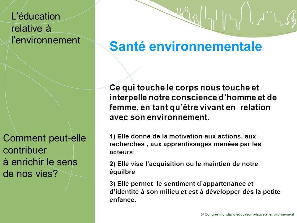 5 e Congrès mondial déducation relative à lenvironnement 10-14 mai, Montréal 2009 Santé environnementale Comment peut-elle contribuer à enrichir le sens de nos vies.