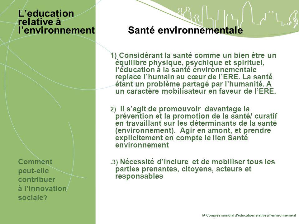 5 e Congrès mondial déducation relative à lenvironnement Leducation relative à lenvironnement Santé environnementale Comment peut-elle contribuer à linnovation sociale .