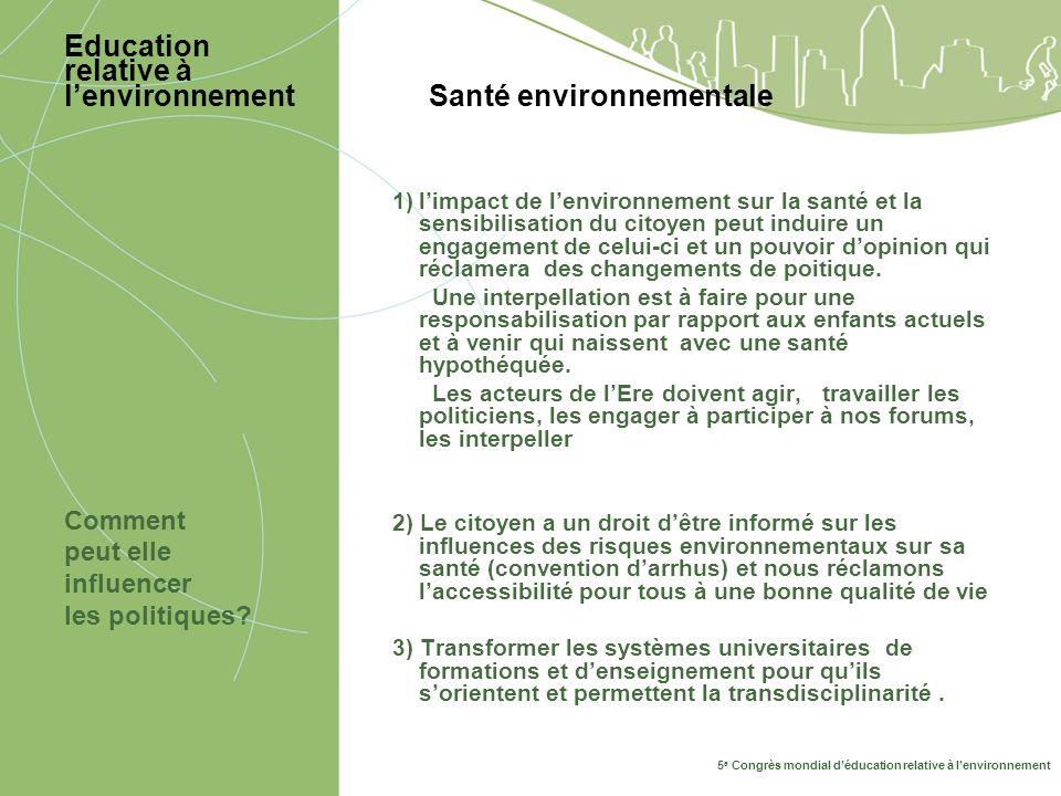 5 e Congrès mondial déducation relative à lenvironnement Education relative à lenvironnement Santé environnementale Comment peut elle influencer les politiques.
