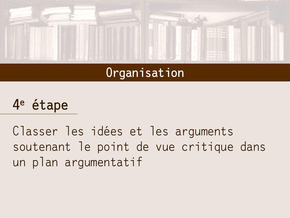 4 e étape Classer les idées et les arguments soutenant le point de vue critique dans un plan argumentatif Organisation