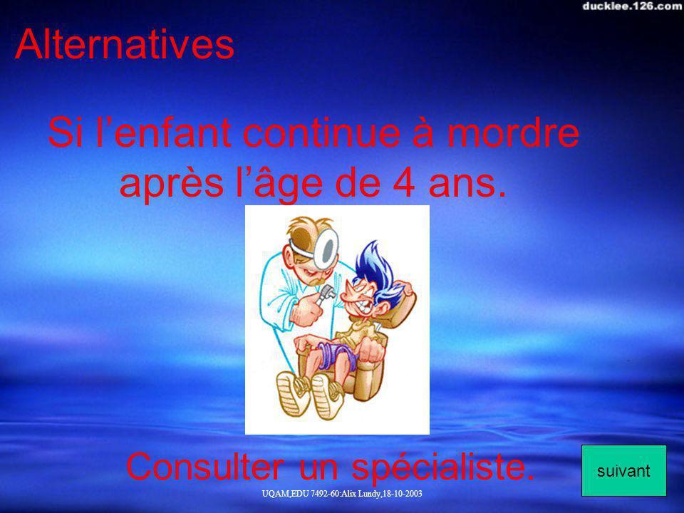 UQAM,EDU 7492-60:Alix Lundy,18-10-2003 Alternatives Si lenfant continue à mordre après lâge de 4 ans. Consulter un spécialiste. suivant