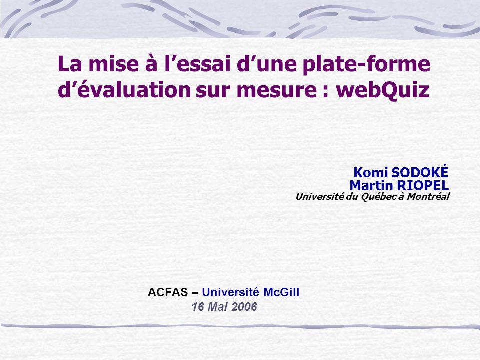 La mise à lessai dune plate-forme dévaluation sur mesure : webQuiz Komi SODOKÉ Martin RIOPEL Université du Québec à Montréal ACFAS – Université McGill 16 Mai 2006