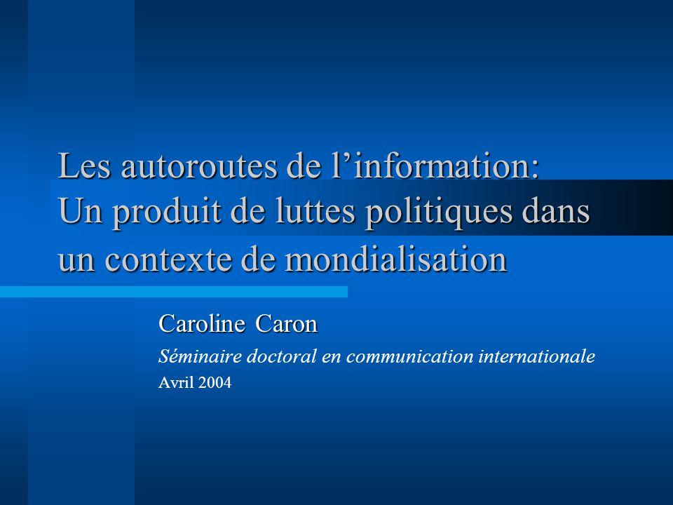 Les autoroutes de linformation: Un produit de luttes politiques dans un contexte de mondialisation Caroline Caron Séminaire doctoral en communication internationale Avril 2004