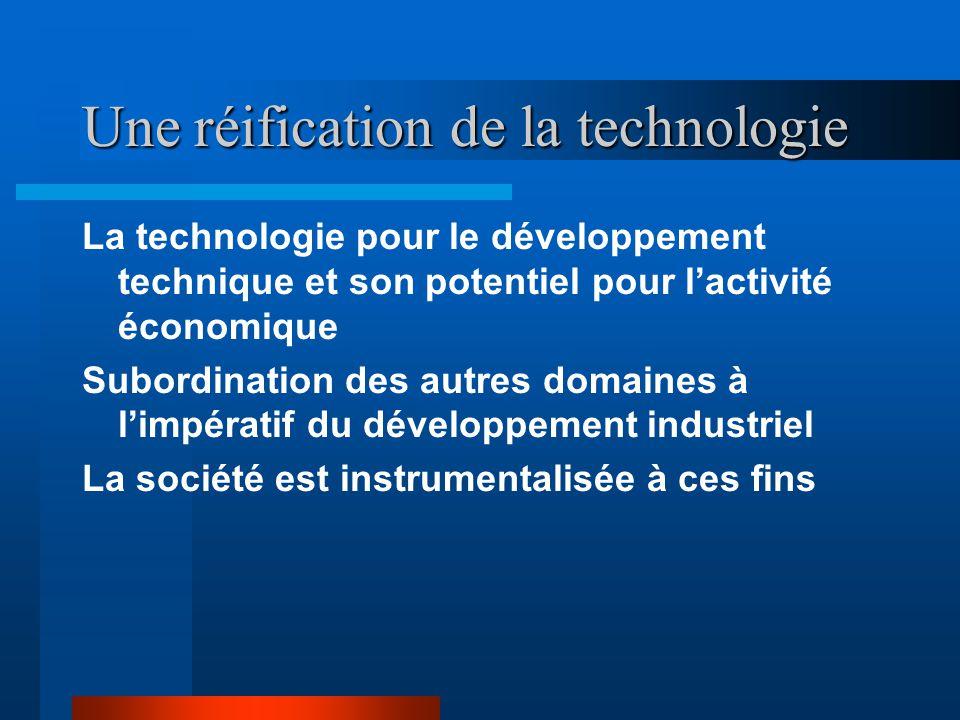 Une réification de la technologie La technologie pour le développement technique et son potentiel pour lactivité économique Subordination des autres domaines à limpératif du développement industriel La société est instrumentalisée à ces fins