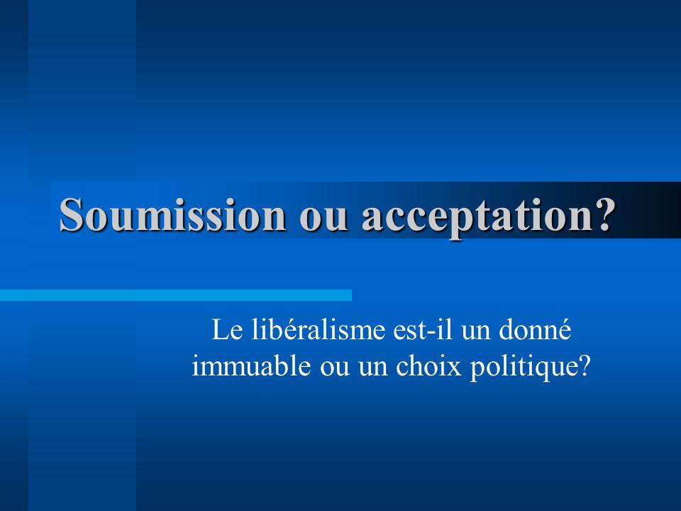 Soumission ou acceptation Le libéralisme est-il un donné immuable ou un choix politique