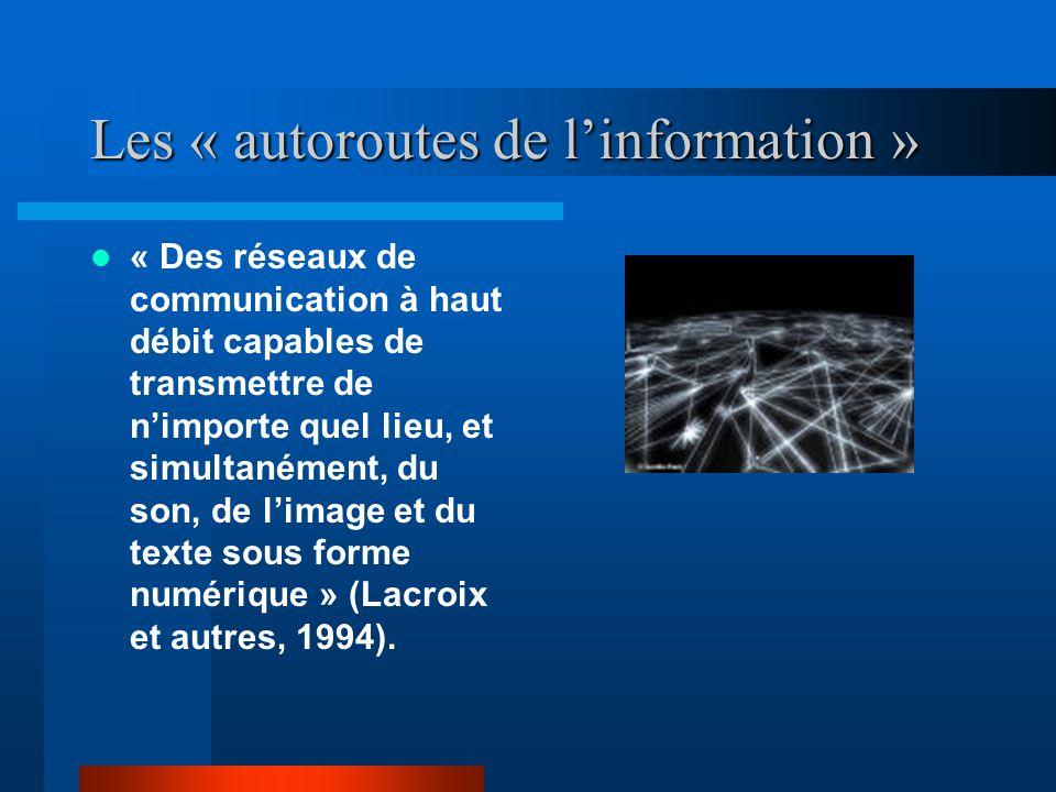 Les « autoroutes de linformation » « Des réseaux de communication à haut débit capables de transmettre de nimporte quel lieu, et simultanément, du son, de limage et du texte sous forme numérique » (Lacroix et autres, 1994).