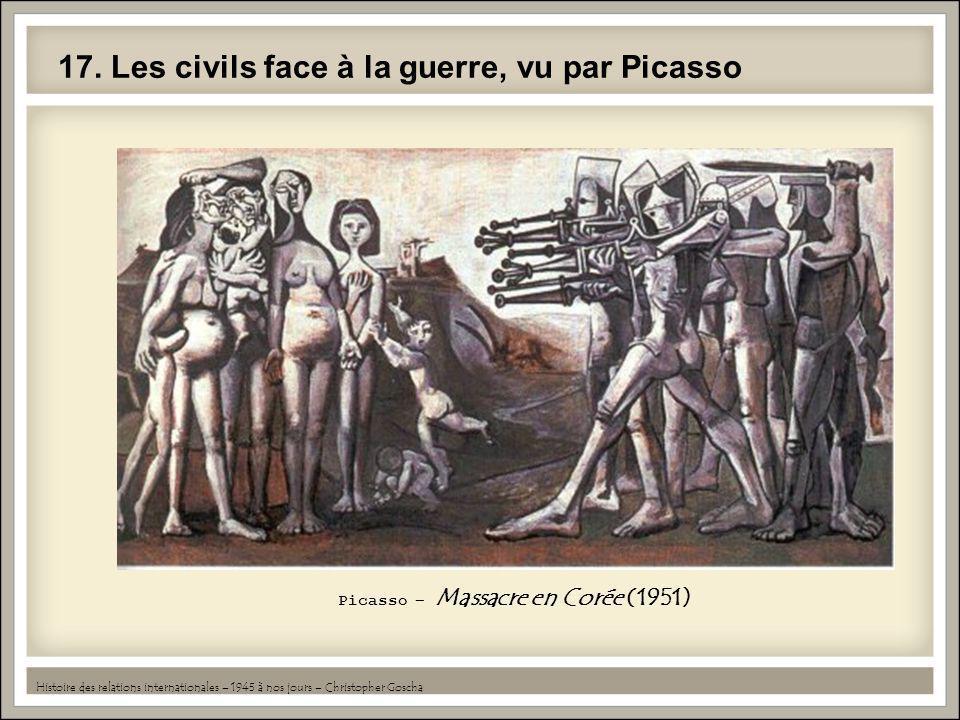 17. Les civils face à la guerre, vu par Picasso Histoire des relations internationales – 1945 à nos jours – Christopher Goscha Picasso – Massacre en C
