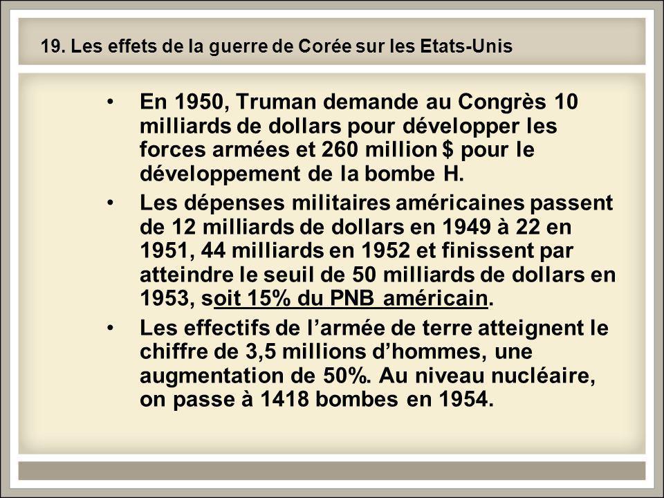 19. Les effets de la guerre de Corée sur les Etats-Unis En 1950, Truman demande au Congrès 10 milliards de dollars pour développer les forces armées e