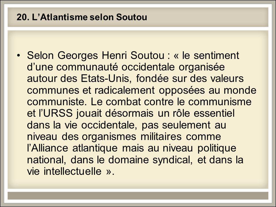 20. LAtlantisme selon Soutou Selon Georges Henri Soutou : « le sentiment dune communauté occidentale organisée autour des Etats-Unis, fondée sur des v