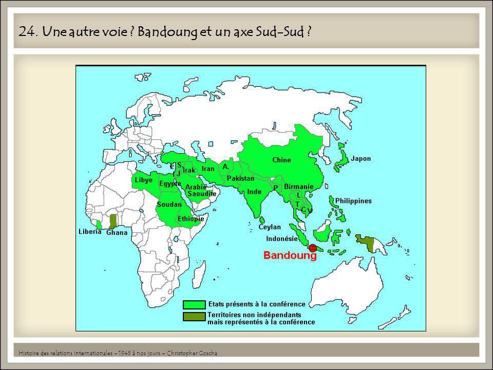 24. Une autre voie ? Bandoung et un axe Sud-Sud ? Histoire des relations internationales – 1945 à nos jours – Christopher Goscha