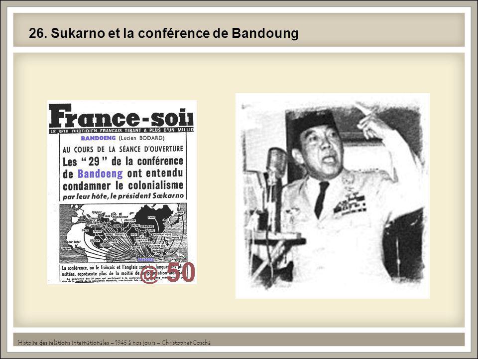26. Sukarno et la conférence de Bandoung Histoire des relations internationales – 1945 à nos jours – Christopher Goscha
