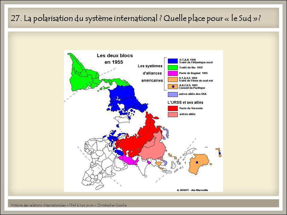 27. La polarisation du système international ? Quelle place pour « le Sud »? Histoire des relations internationales – 1945 à nos jours – Christopher G