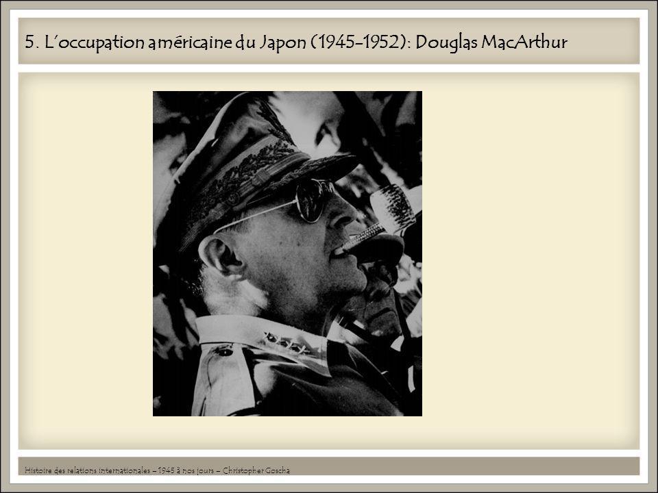 5. Loccupation américaine du Japon (1945-1952): Douglas MacArthur Histoire des relations internationales – 1945 à nos jours – Christopher Goscha