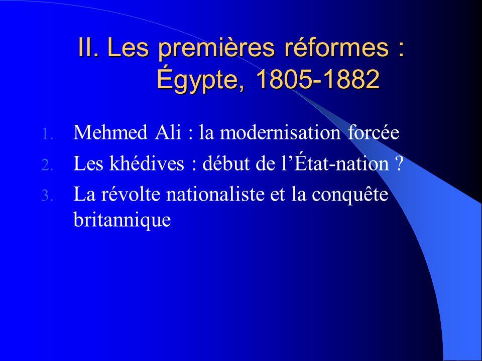 II. Les premières réformes : Égypte, 1805-1882 1. Mehmed Ali : la modernisation forcée 2. Les khédives : début de lÉtat-nation ? 3. La révolte nationa