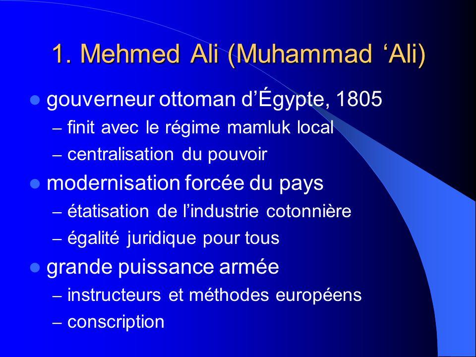 1. Mehmed Ali (Muhammad Ali) gouverneur ottoman dÉgypte, 1805 – finit avec le régime mamluk local – centralisation du pouvoir modernisation forcée du