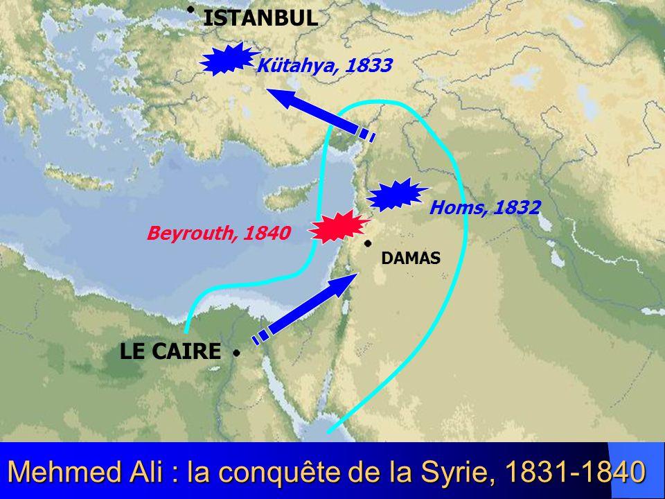 Mehmed Ali : la conquête de la Syrie, 1831-1840 LE CAIRE DAMAS ISTANBUL Kütahya, 1833 Homs, 1832 Beyrouth, 1840