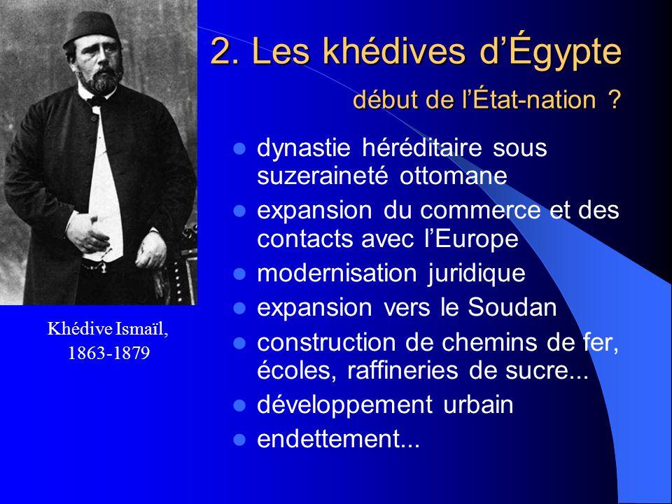 Khédive Ismaïl, 1863-1879 dynastie héréditaire sous suzeraineté ottomane expansion du commerce et des contacts avec lEurope modernisation juridique expansion vers le Soudan construction de chemins de fer, écoles, raffineries de sucre...