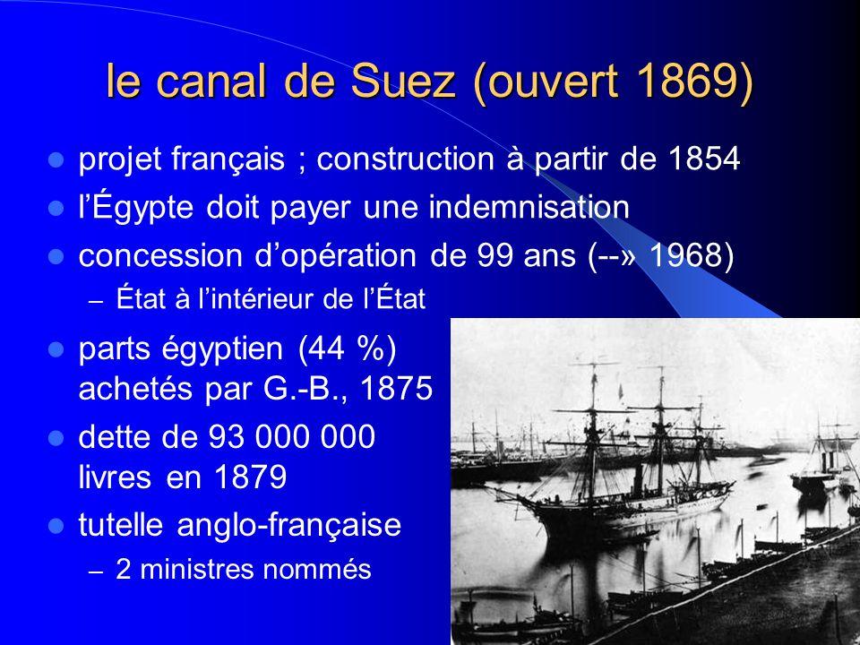 le canal de Suez (ouvert 1869) parts égyptien (44 %) achetés par G.-B., 1875 dette de 93 000 000 livres en 1879 tutelle anglo-française – 2 ministres nommés projet français ; construction à partir de 1854 lÉgypte doit payer une indemnisation concession dopération de 99 ans (--» 1968) – État à lintérieur de lÉtat
