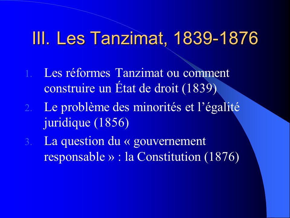 III. Les Tanzimat, 1839-1876 1. Les réformes Tanzimat ou comment construire un État de droit (1839) 2. Le problème des minorités et légalité juridique