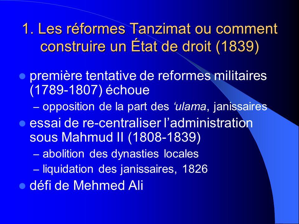 1. Les réformes Tanzimat ou comment construire un État de droit (1839) première tentative de reformes militaires (1789-1807) échoue – opposition de la