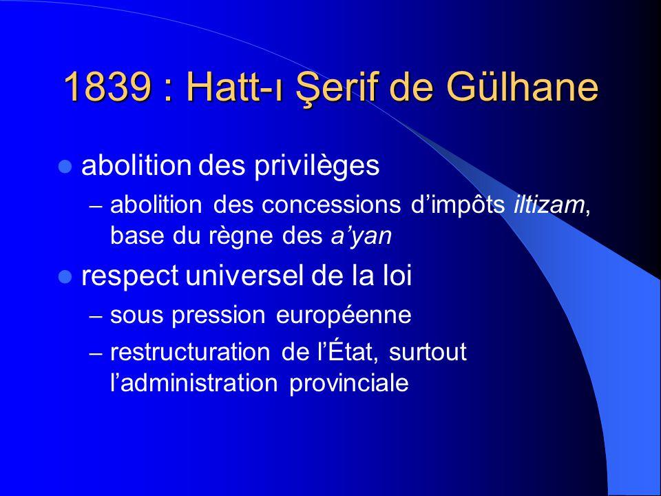 1839 : Hatt-ı Şerif de Gülhane abolition des privilèges – abolition des concessions dimpôts iltizam, base du règne des ayan respect universel de la loi – sous pression européenne – restructuration de lÉtat, surtout ladministration provinciale