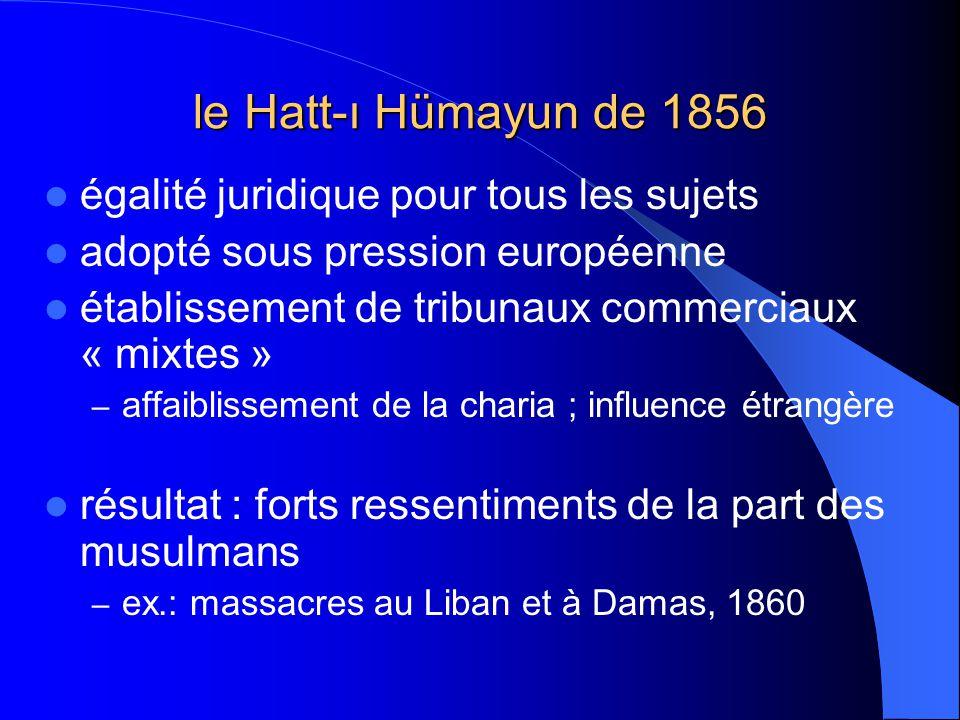 le Hatt-ı Hümayun de 1856 égalité juridique pour tous les sujets adopté sous pression européenne établissement de tribunaux commerciaux « mixtes » – affaiblissement de la charia ; influence étrangère résultat : forts ressentiments de la part des musulmans – ex.: massacres au Liban et à Damas, 1860