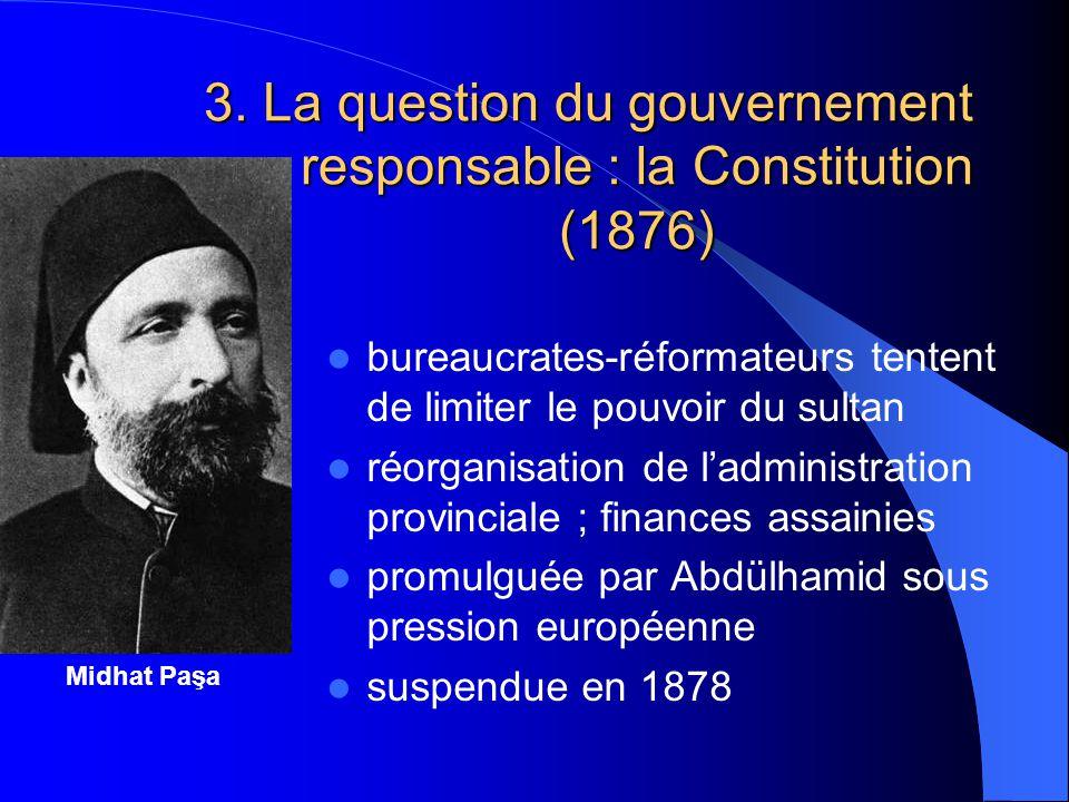 3. La question du gouvernement responsable : la Constitution (1876) Midhat Paşa bureaucrates-réformateurs tentent de limiter le pouvoir du sultan réor