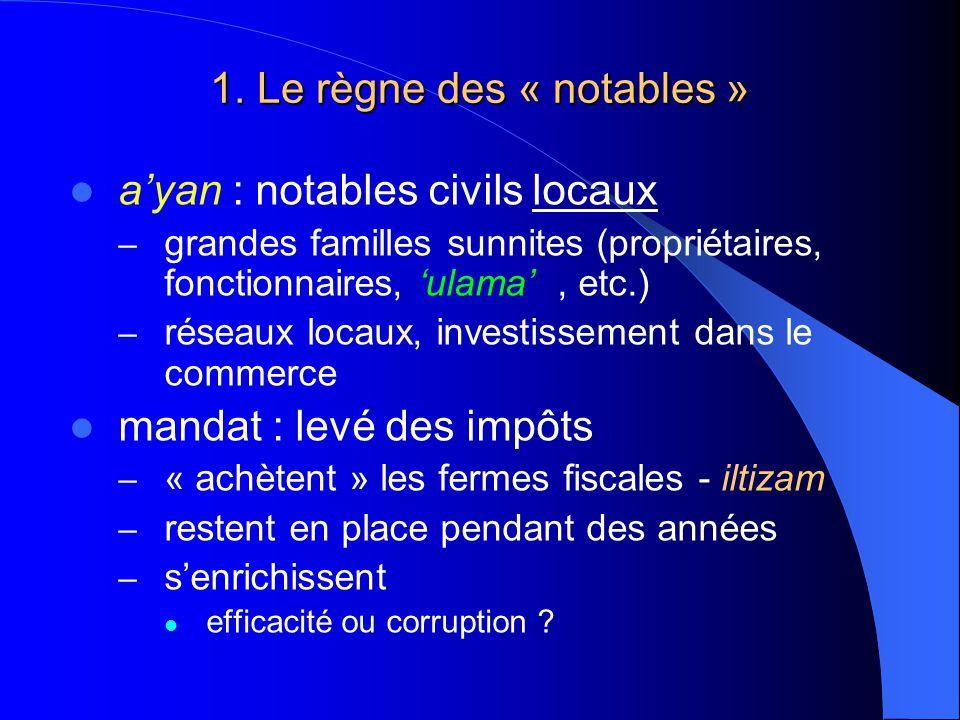 1. Le règne des « notables » ayan : notables civils locaux – grandes familles sunnites (propriétaires, fonctionnaires, ulama, etc.) – réseaux locaux,