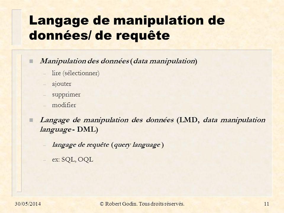 30/05/2014© Robert Godin. Tous droits réservés.11 Langage de manipulation de données/ de requête n Manipulation des données (data manipulation) – lire